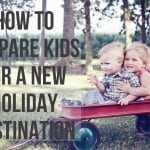 How To Prepare Kids For a New Holiday Destination